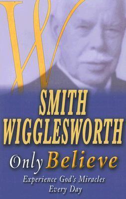 Smith Wigglesworth: Only Believe – Smith Wigglesworth | The